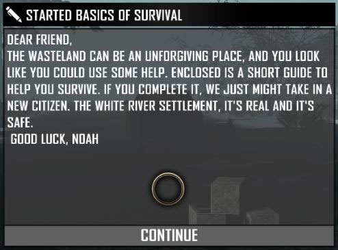 dear friend the wasteland can be an unforgiving place, and you look like you could use some help.enclosed is a short guide to help you survival.if you complete it,we just might take in a new citizen. the white river settlement. it's real and it's safe. good luck,noah