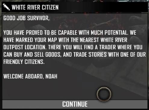 Good Job Survivor, You have proved to be capable with much potential. We have marked your map with the nearest White River Outpost location. There you will find a Trader where you can buy and sell goods, and trade stories with one of our friendly citizens. Welcome Aboard, Noah