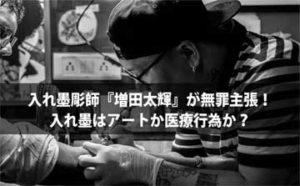 入れ墨彫師『増田太輝』が無罪主張! 入れ墨はアートか医療行為か?