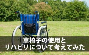 車椅子を使用することのメリット・デメリットとリハビリについて