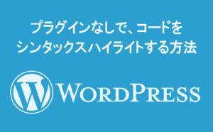 【WordPress】プラグインなしで、コードをシンタックスハイライトする方法