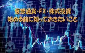 仮想通貨や株式投資・FXを始める前に知っておくべきこと
