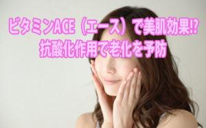 ビタミンACE(エース)で美肌効果!? 抗酸化作用で老化を予防
