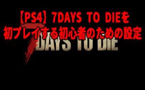 【PS4】7DAYS TO DIEを初プレイする初心者のための設定